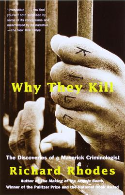 Why They Kill: The Discoveries of a Maverick Criminologist - Rhodes, Richard
