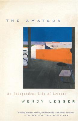 The Amateur: An Independent Life of Letters - Lesser, Wendy