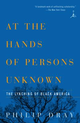 At the Hands of Persons Unknown: The Lynching of Black America - Dray, Philip