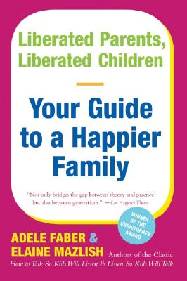 Liberated Parents, Liberated Children: Your Guide to a Happier Family - Faber, Adele, and Mazlish, Elaine