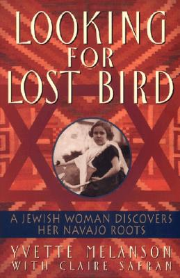 Looking for Lost Bird: A Jewish Woman Discovers Her Navajo Roots - Melanson, Yvette D, and Safran, Claire