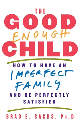 The Good Enough Child: How to Have an Imperfect Family and Be Perfectly Satisfied - Sachs, Brad E, PH.D.