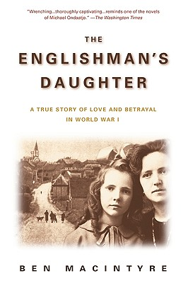The Englishman's Daughter: A True Story of Love and Betrayal in World War I - Macintyre, Ben