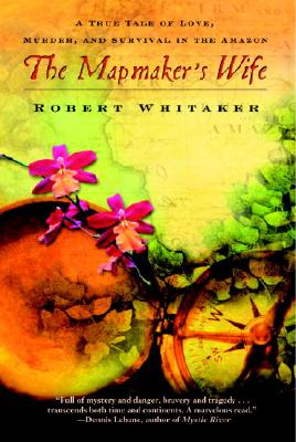 The Mapmaker's Wife: A True Tale of Love, Murder, and Survival in the Amazon - Whitaker, Robert
