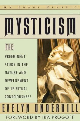 Mysticism: The Preeminent Study in the Nature and Development of Spiritual Consciousness - Underhill, Evelyn, and Linderhill, Evelyn, and Progoff, Ira (Foreword by)