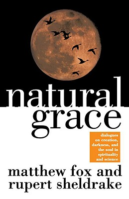 Natural Grace: Dialogues on Creation, Darkness, and the Soul in Spirituality and Science - Fox, Matthew, and Sheldrake, Rupert, Ph.D.