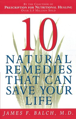 Ten Natural Remedies That Can Save Your Life - Balch, James F, M.D.