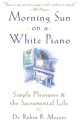 Morning Sun on a White Piano: Simple Pleasures and the Sacramental Life - Meyers, Robin R, Dr.