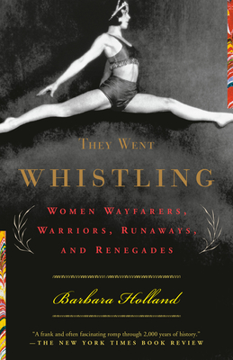 They Went Whistling: Women Wayfarers, Warriors, Runaways, and Renegades - Holland, Barbara