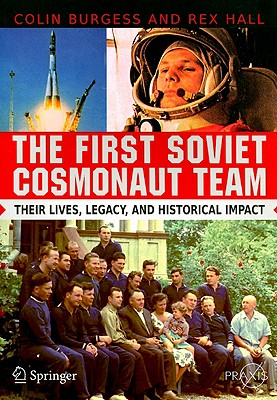The First Soviet Cosmonaut Team: Their Lives, Legacy, and Historical Impact - Burgess, Colin, Major, and Hall, Rex