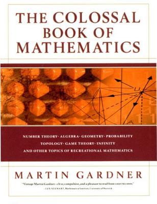 The Colossal Book of Mathematics: Classic Puzzles, Paradoxes, and Problems - Gardner, Martin
