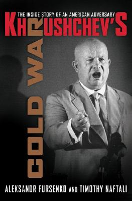 Khrushchev's Cold War: The Inside Story of an American Adversary - Fursenko, Aleksandr, and Naftali, Timothy