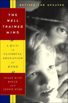 The Well-Trained Mind: A Guide to Classical Education at Home - Bauer, Susan Wise, and Wise, Jessie