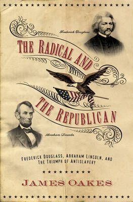 The Radical and the Republican: Frederick Douglass, Abraham Lincoln, and the Triumph of Antislavery Politics - Oakes, James