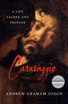 Caravaggio: A Life Sacred and Profane - Graham-Dixon, Andrew