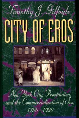 City of Eros: New York City, Prostitution, and the Commercialization of Sex, 1790-1920 - Gilfoyle, Timothy J