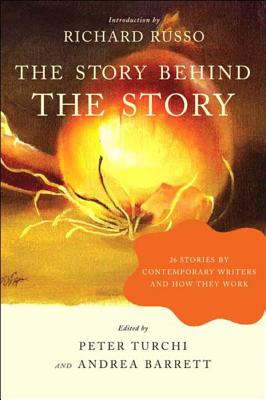 The Story Behind the Story: 26 Stories by Contemporary Writers and How They Work - Turchi, Peter (Editor), and Barrett, Andrea (Editor), and Russo, Richard (Foreword by)