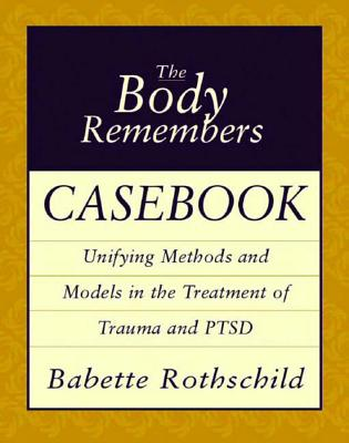 The Body Remembers Casebook: Unifying Methods and Models in the Treatment of Trauma and Ptsd - Rothschild, Babette