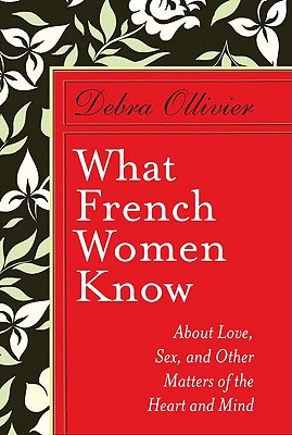 What French Women Know: About Love, Sex, and Other Matters of the Heart and Mind - Ollivier, Debra