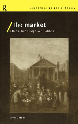 The Market: Ethics, Knowledge and Politics - O'Neill, John