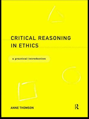 Critical Reasoning in Ethics: A Practical Introduction - Thomson, Anne
