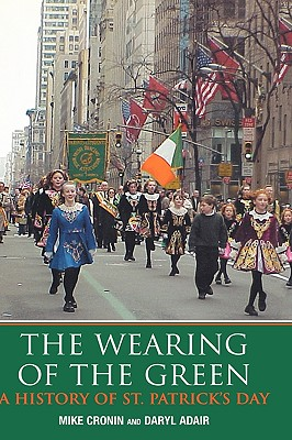 The Wearing of the Green: A History of Saint Patrick's Day - Cronin, Mike, and Adair, Daryl, and Moynihan, Maria (Foreword by)