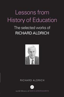 Lessons from History of Education: The Collected Works of Richard Aldrich - Aldrich, Richard