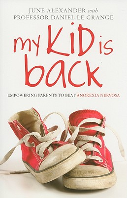 My Kid Is Back: Empowering Parents to Beat Anorexia Nervosa - Alexander, June, and Le Grange, Daniel, PhD