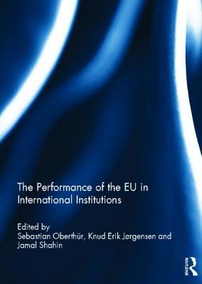 The Performance of the EU in International Institutions - Oberthur, Sebastian (Editor), and Jorgensen, Knud Erik (Editor), and Shahin, Jamal (Editor)
