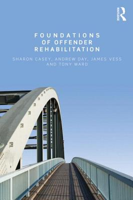 Foundations of Offender Rehabilitation - Casey, Sharon, and Day, Andrew, and Vess, Jim