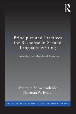Principles and Practices for Response in Second Language Writing: Developing Self-Regulated Learners - Andrade, Maureen Snow, and Evans, Norman W