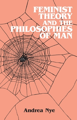 Feminist Theory and the Philosophies of Man - Nye, Andrea