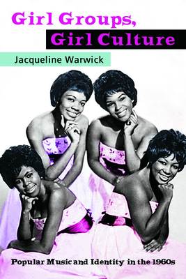 Girl Groups, Girl Culture: Popular Music and Identity in the 1960s - Warwick, Jacqueline