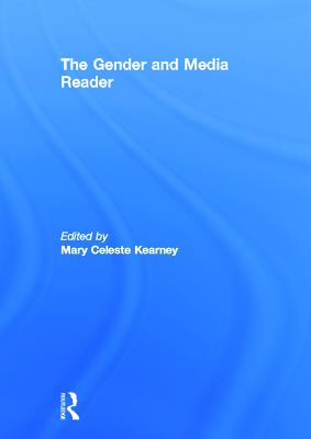 The Gender and Media Reader - Kearney Mary, Ce, and Kearney, Mary Celeste (Editor)
