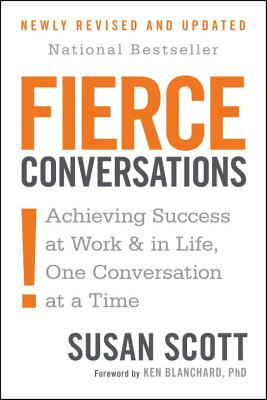 Fierce Conversations: Achieving Sucess at Work and in Life One Conversation at a Time - Scott, Susan, and Blanchard, Ken (Foreword by)