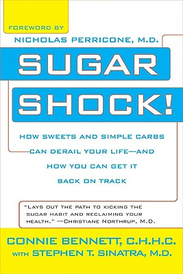 Sugar Shock!: How Sweets and Simple Carbs Can Derail Your Life-- And How You Can Get Back on Track - Bennett, Connie, and Sinatra, Stephen T, Dr., M.D., and Perricone, Nicholas, M.D., M D (Foreword by)