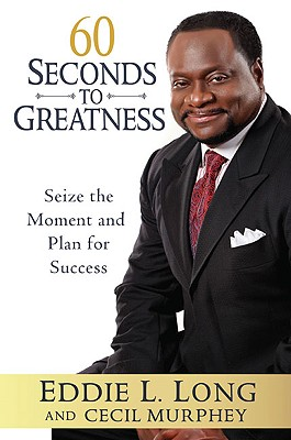 60 Seconds to Greatness: Seize the Moment and Plan for Success - Long, Eddie L, Bishop, D.D., D.H.L., and Murphey, Cecil, Mr.