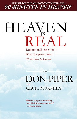 Heaven Is Real: Lessons on Earthly Joy--What Happened After 90 Minutes in Heaven - Piper, Don, and Murphey, Cecil, Mr.