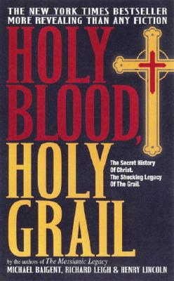 Holy Blood, Holy Grail - Baigent, Michael, and Lincoln, Henry, and Leigh, Richard