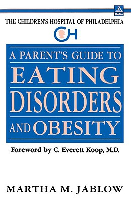 A Parent's Guide to Eating Disorders and Obesity: The Children's Hospital of Philadelphia - Jablow, Martha M, and Bryson, Bill, and Koop, C Everett, M.D., SC.D. (Foreword by)