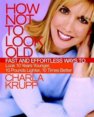 How Not to Look Old: Fast and Effortless Ways to Look 10 Years Younger, 10 Pounds Lighter, 10 Times Better - Krupp, Charla