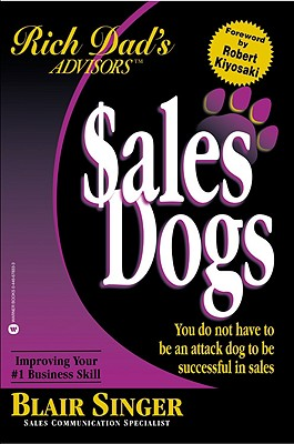 Sales Dogs: You Do Not Have to Be an Attack Dog to Be Successful in Sales - Singer, Blair, and Kiyosaki, Robert T (Introduction by)