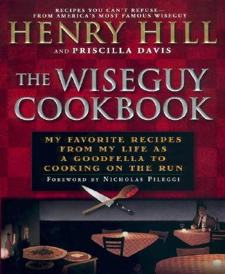 The Wise Guy Cookbook: My Favorite Recipes from My Life as a Goodfella to Cooking on the Run - Hill, Henry, and Davis, Priscilla, and Pileggi, Nicholas (Foreword by)
