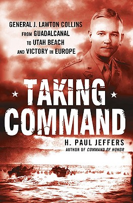 Taking Command: General J. Lawton Collins from Guadalcanal to Utah Beach and Victory in Europe - Jeffers, H Paul