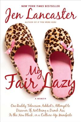 My Fair Lazy: One Reality Television Addict's Attempt to Discover If Not Being a Dumb Ass Is the New Black; Or, a Culture-Up Manifesto - Lancaster, Jen