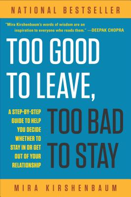 Too Good to Leave, Too Bad to Stay: A Step-By-Step Guide to Helping You Decide Whether to Stay in or Get Out of Your Relationship - Kirshenbaum, Mira