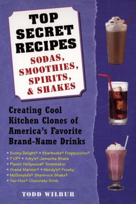 Top Secret Recipes: Sodas, Smoothies, Spirits, & Shakes: Creating Cool Kitchen Clones of America's Favorite Brand-Name Drinks - Wilbur, Todd