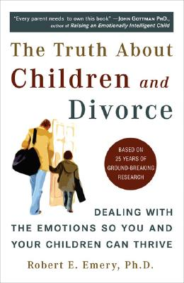 The Truth about Children and Divorce: Dealing with the Emotions So You and Your Children Can Thrive - Emery, Robert E, Dr., PhD