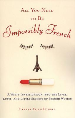 All You Need to Be Impossibly French: A Witty Investigation Into the Lives, Lusts, and Little Secrets of French Women - Powell, Helena Frith