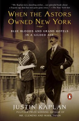 When the Astors Owned New York: Blue Bloods and Grand Hotels in a Gilded Age - Kaplan, Justin